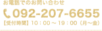 お電話でのお問い合わせ TEL:092-207-6655 【受付時間】 10:00~19:00(月~金)